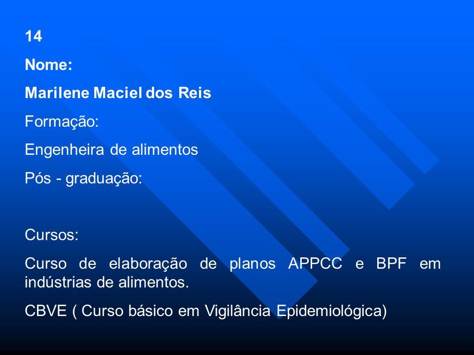 14 Nome: Marilene Maciel dos Reis Formação: Engenheira de alimentos Pós - graduação: Cursos: Curso de elaboração de planos APPCC e BPF em indústrias de alimentos.