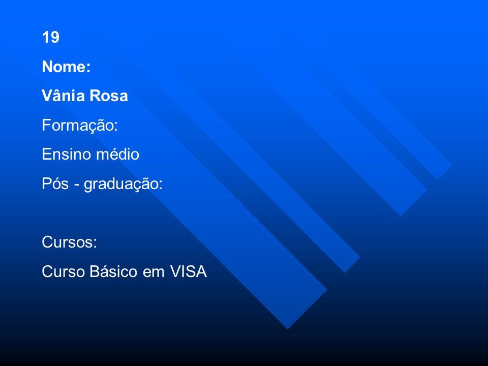 19 Nome: Vânia Rosa Formação: Ensino médio Pós - graduação: Cursos: Curso Básico em VISA