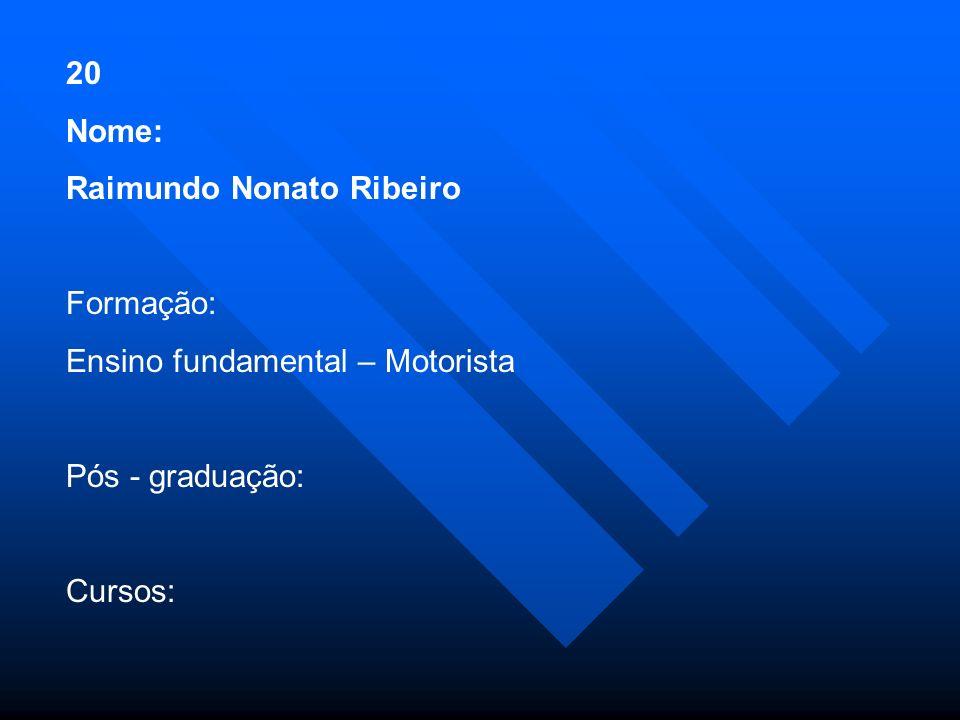 20 Nome: Raimundo Nonato Ribeiro Formação: Ensino fundamental – Motorista Pós - graduação: Cursos: