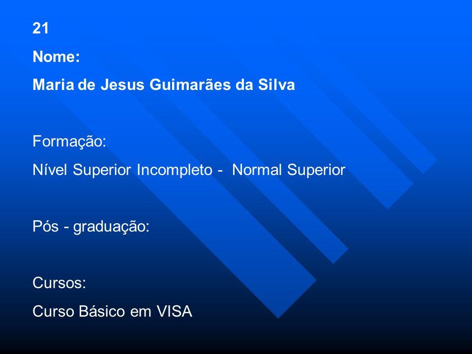 21 Nome: Maria de Jesus Guimarães da Silva Formação: Nível Superior Incompleto - Normal Superior Pós - graduação: Cursos: Curso Básico em VISA
