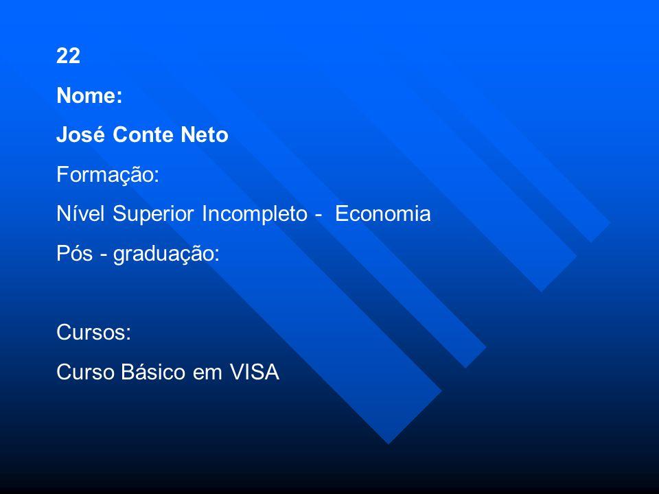 22 Nome: José Conte Neto Formação: Nível Superior Incompleto - Economia Pós - graduação: Cursos: Curso Básico em VISA
