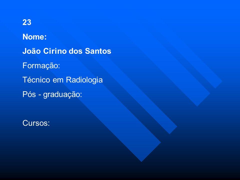 23 Nome: João Cirino dos Santos Formação: Técnico em Radiologia Pós - graduação: Cursos: