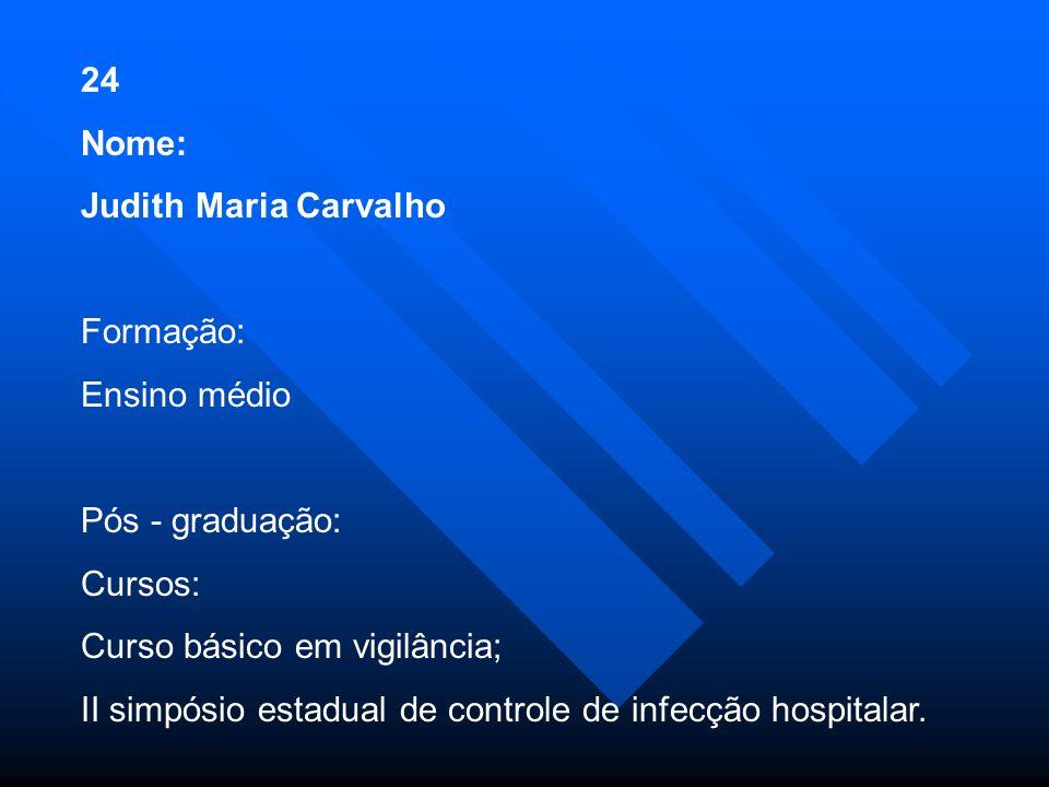 24 Nome: Judith Maria Carvalho Formação: Ensino médio Pós - graduação: Cursos: Curso básico em vigilância; II simpósio estadual de controle de infecção hospitalar.