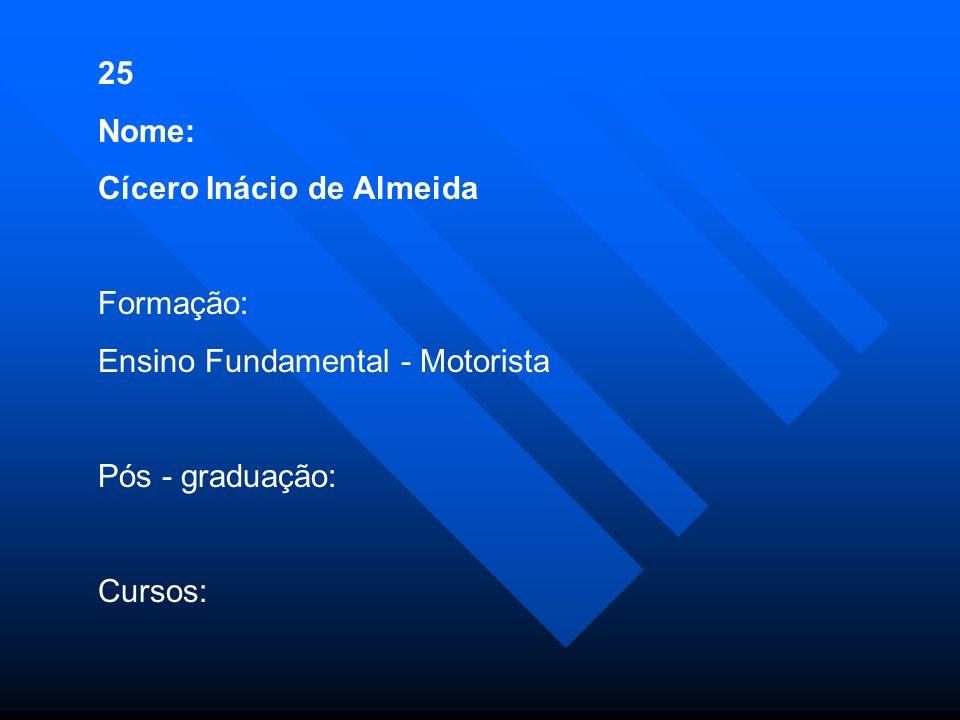 25 Nome: Cícero Inácio de Almeida Formação: Ensino Fundamental - Motorista Pós - graduação: Cursos: