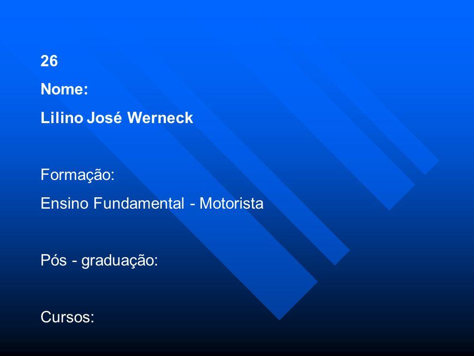 26 Nome: Lilino José Werneck Formação: Ensino Fundamental - Motorista Pós - graduação: Cursos: