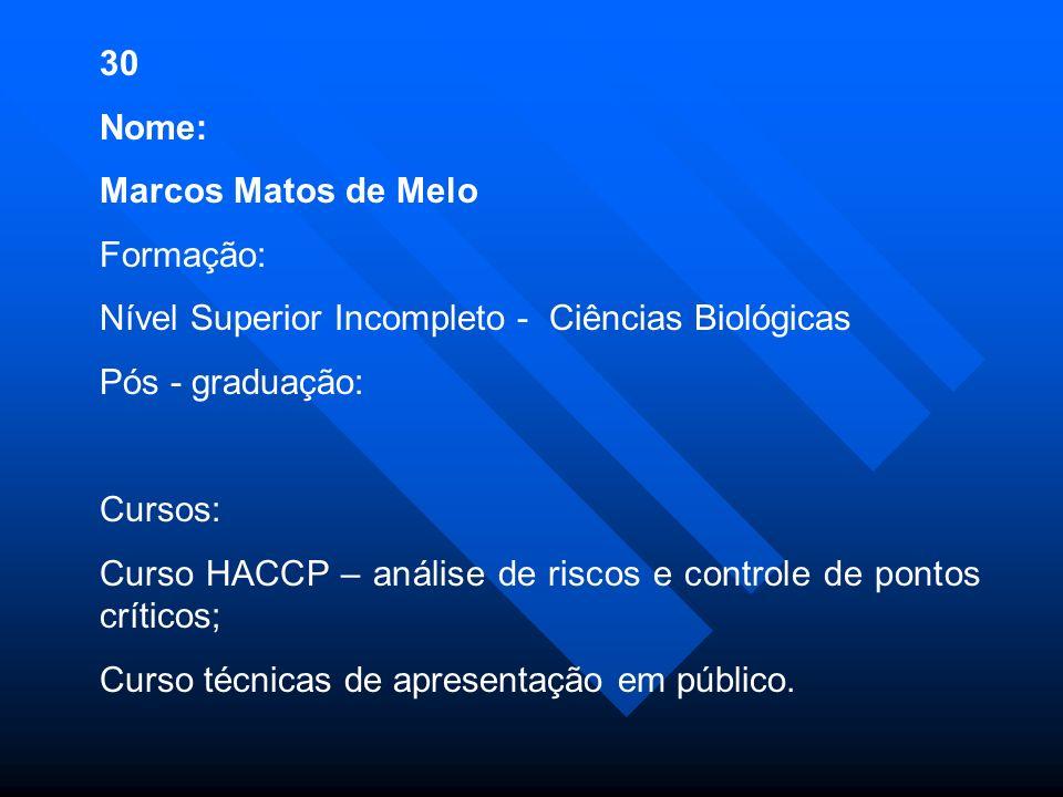 30 Nome: Marcos Matos de Melo Formação: Nível Superior Incompleto - Ciências Biológicas Pós - graduação: Cursos: Curso HACCP – análise de riscos e controle de pontos críticos; Curso técnicas de apresentação em público.
