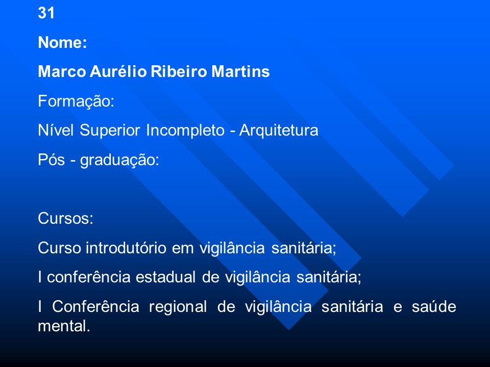 31 Nome: Marco Aurélio Ribeiro Martins Formação: Nível Superior Incompleto - Arquitetura Pós - graduação: Cursos: Curso introdutório em vigilância sanitária; I conferência estadual de vigilância sanitária; I Conferência regional de vigilância sanitária e saúde mental.