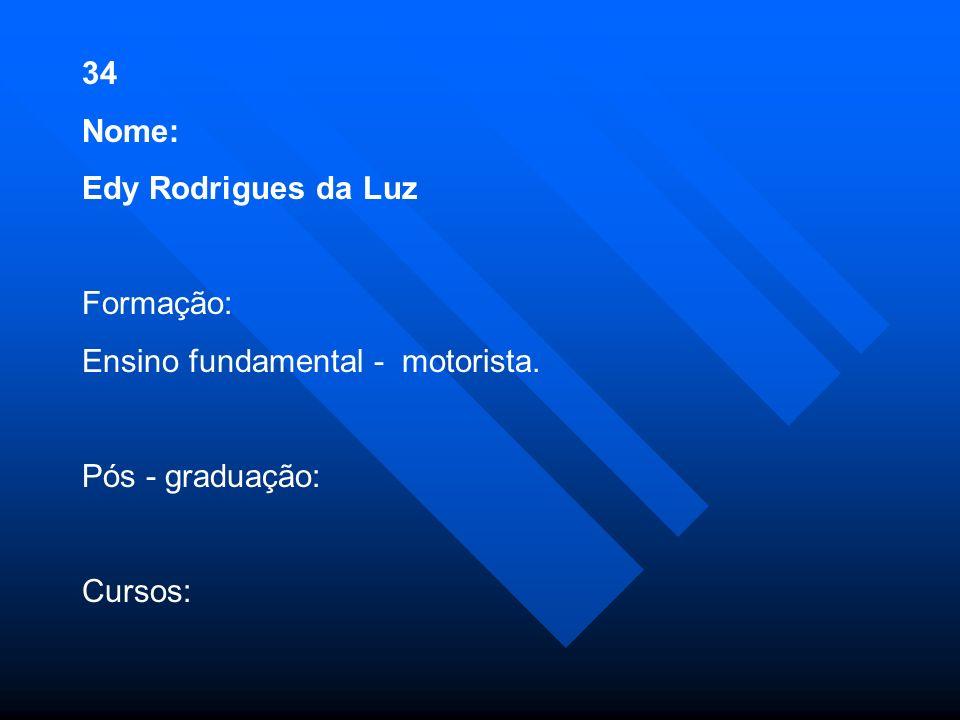 34 Nome: Edy Rodrigues da Luz Formação: Ensino fundamental - motorista. Pós - graduação: Cursos:
