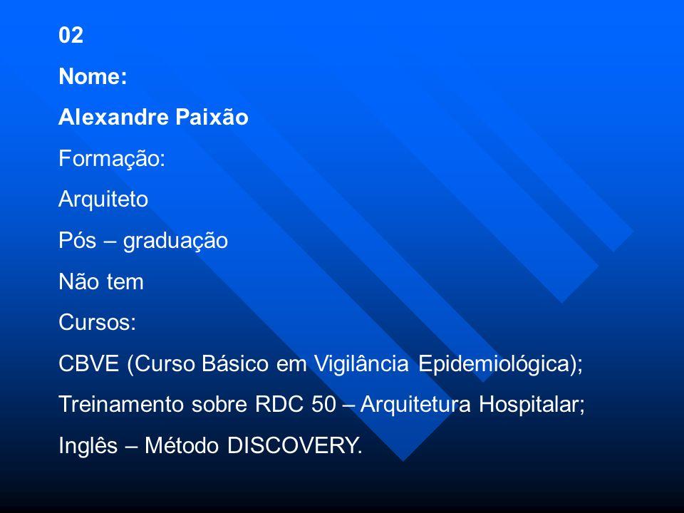 02 Nome: Alexandre Paixão Formação: Arquiteto Pós – graduação Não tem Cursos: CBVE (Curso Básico em Vigilância Epidemiológica); Treinamento sobre RDC 50 – Arquitetura Hospitalar; Inglês – Método DISCOVERY.