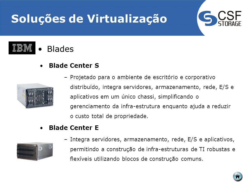 Soluções de Virtualização Blades Blade Center S –Projetado para o ambiente de escritório e corporativo distribuído, integra servidores, armazenamento, rede, E/S e aplicativos em um único chassi, simplificando o gerenciamento da infra-estrutura enquanto ajuda a reduzir o custo total de propriedade.