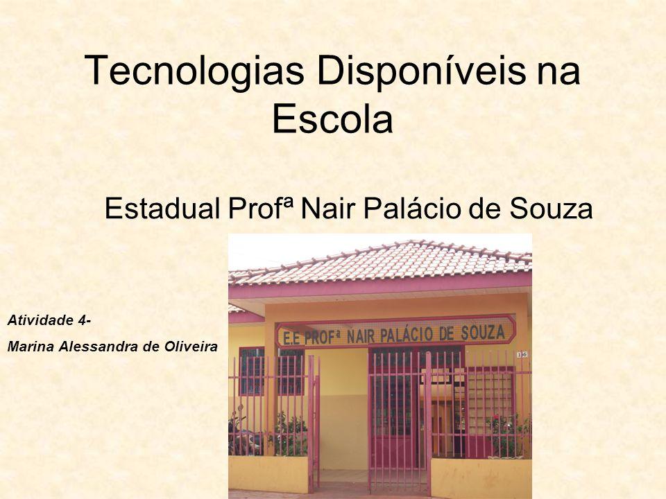 Tecnologias Disponíveis na Escola Estadual Profª Nair Palácio de Souza Atividade 4- Marina Alessandra de Oliveira