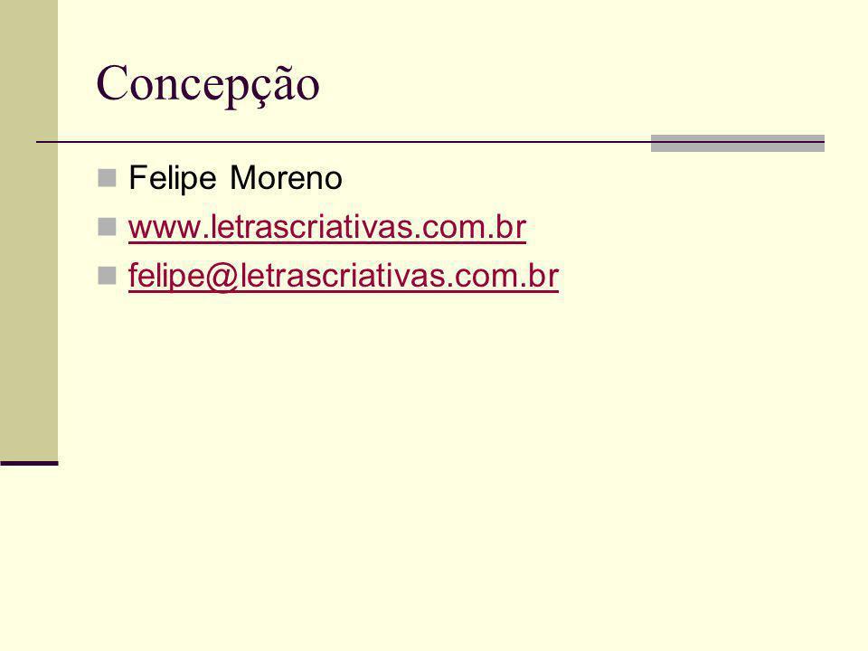 Concepção Felipe Moreno www.letrascriativas.com.br felipe@letrascriativas.com.br