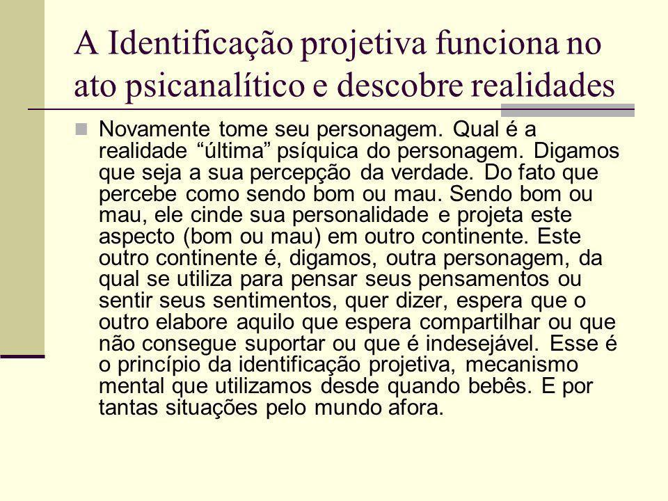 A Identificação projetiva funciona no ato psicanalítico e descobre realidades Novamente tome seu personagem.