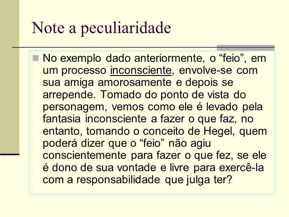 Note a peculiaridade No exemplo dado anteriormente, o feio, em um processo inconsciente, envolve-se com sua amiga amorosamente e depois se arrepende.