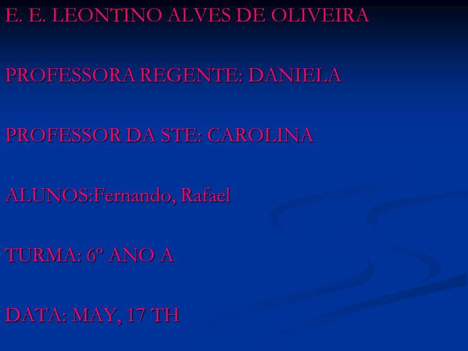 E. E. LEONTINO ALVES DE OLIVEIRA PROFESSORA REGENTE: DANIELA PROFESSOR DA STE: CAROLINA ALUNOS:Fernando, Rafael TURMA: 6º ANO A DATA: MAY, 17 TH