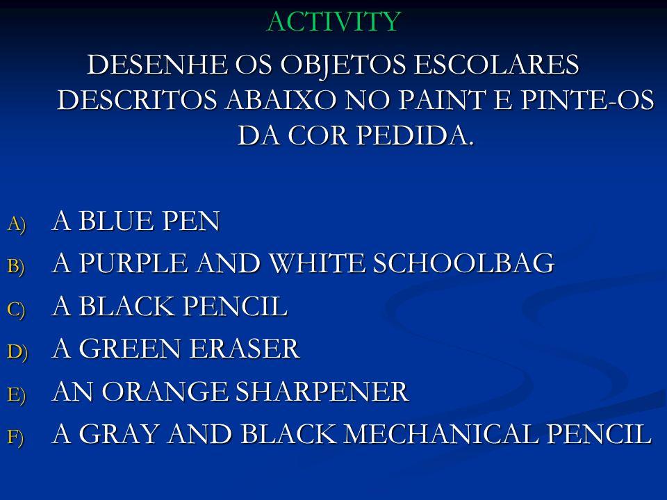 ACTIVITY DESENHE OS OBJETOS ESCOLARES DESCRITOS ABAIXO NO PAINT E PINTE-OS DA COR PEDIDA. A) A BLUE PEN B) A PURPLE AND WHITE SCHOOLBAG C) A BLACK PEN