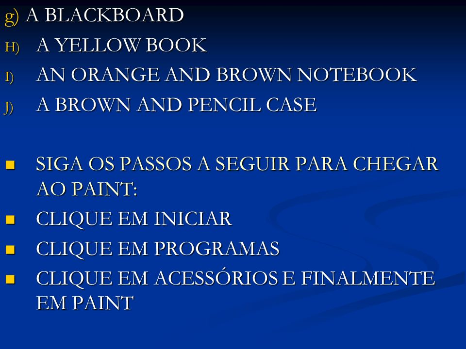 g) A BLACKBOARD H) A YELLOW BOOK I) AN ORANGE AND BROWN NOTEBOOK J) A BROWN AND PENCIL CASE SIGA OS PASSOS A SEGUIR PARA CHEGAR AO PAINT: SIGA OS PASSOS A SEGUIR PARA CHEGAR AO PAINT: CLIQUE EM INICIAR CLIQUE EM INICIAR CLIQUE EM PROGRAMAS CLIQUE EM PROGRAMAS CLIQUE EM ACESSÓRIOS E FINALMENTE EM PAINT CLIQUE EM ACESSÓRIOS E FINALMENTE EM PAINT
