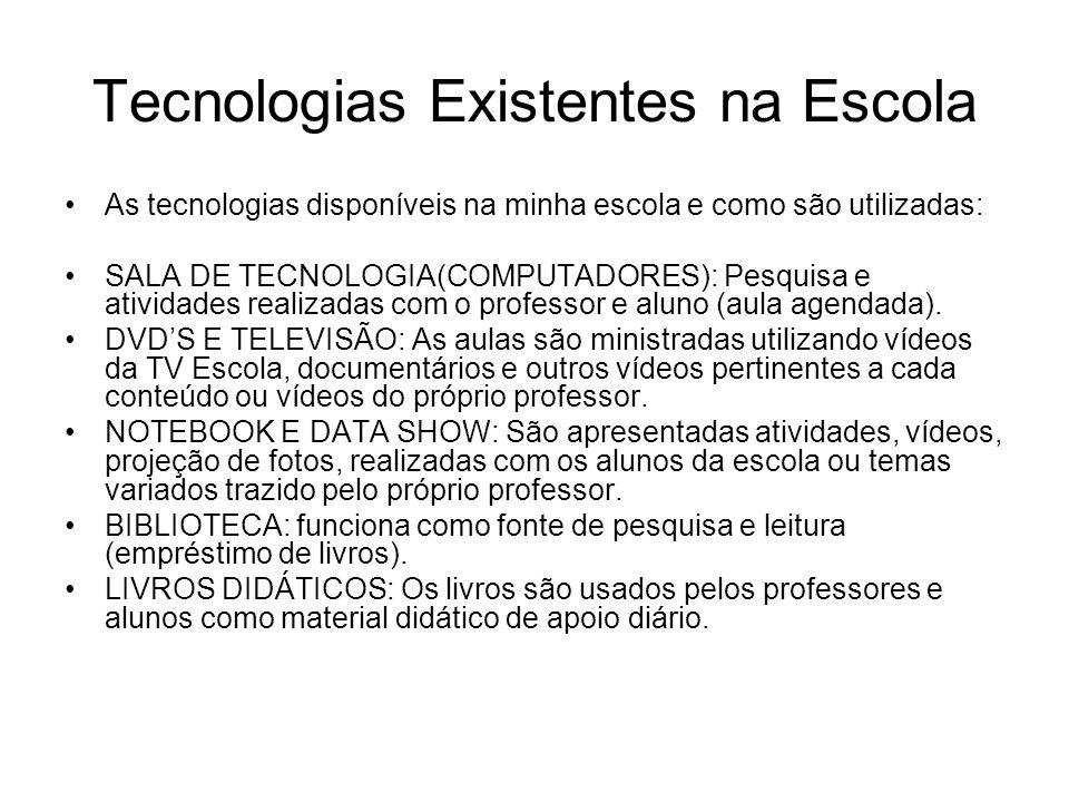 Tecnologias Existentes na Escola As tecnologias disponíveis na minha escola e como são utilizadas: SALA DE TECNOLOGIA(COMPUTADORES): Pesquisa e atividades realizadas com o professor e aluno (aula agendada).