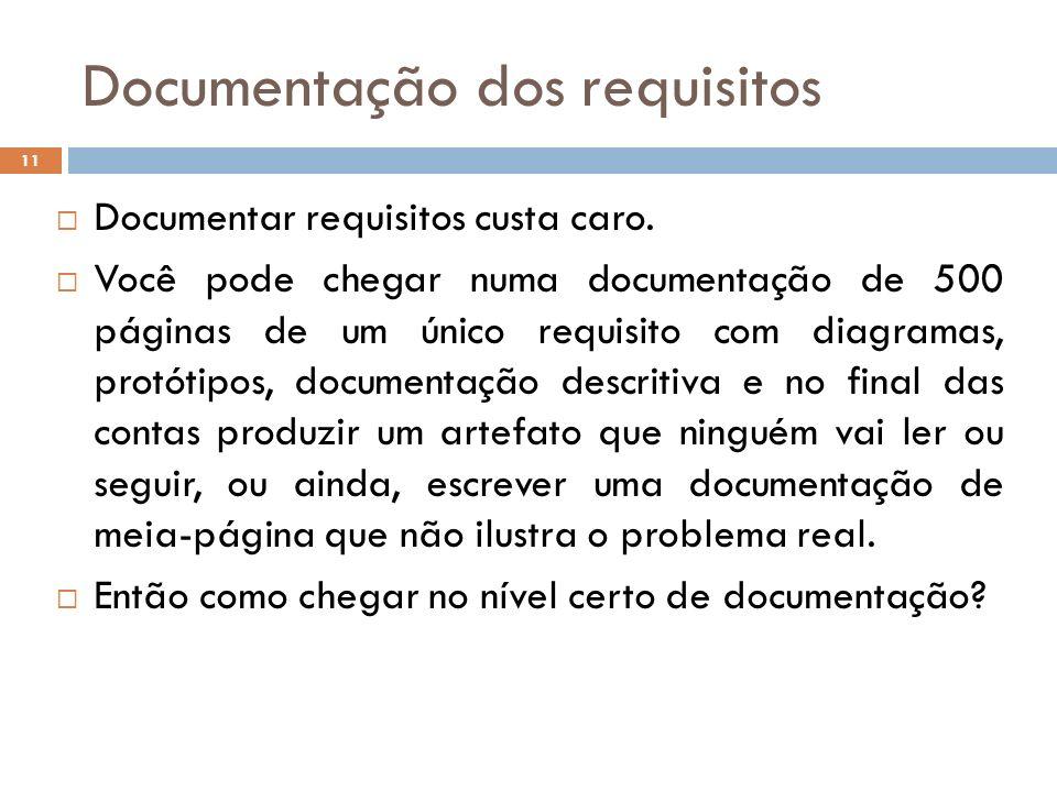 Documentação dos requisitos 11 Documentar requisitos custa caro. Você pode chegar numa documentação de 500 páginas de um único requisito com diagramas