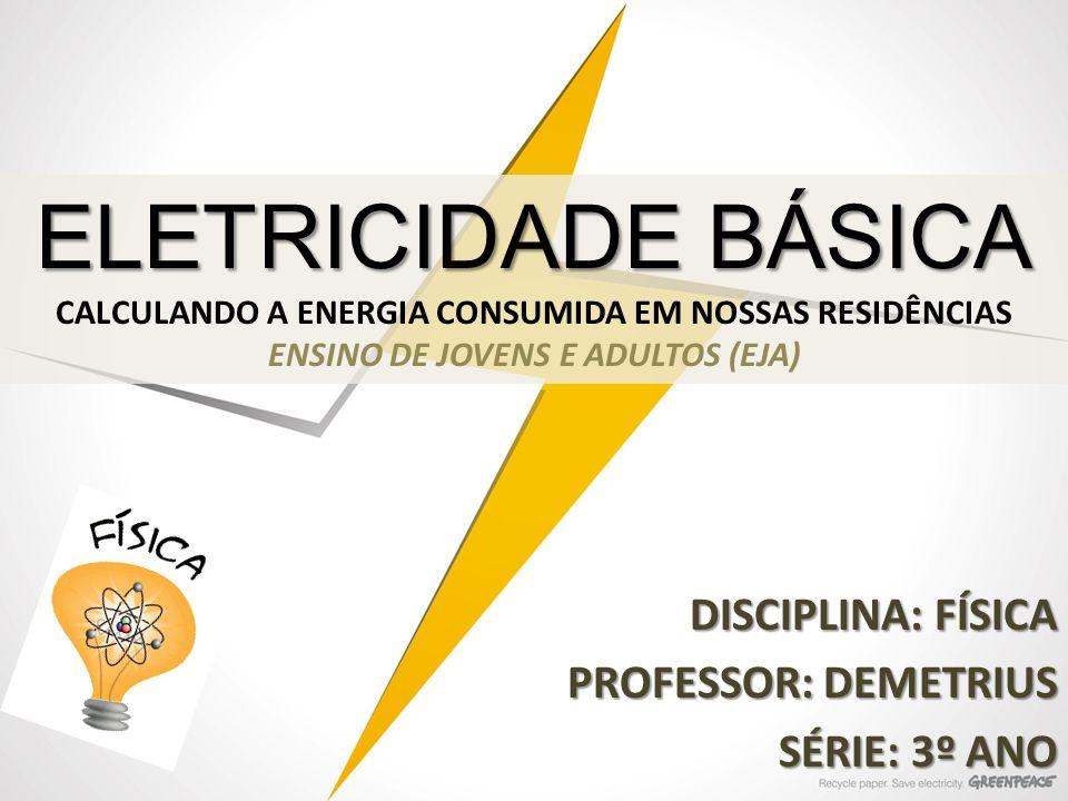 ELETRICIDADE BÁSICA ELETRICIDADE BÁSICA CALCULANDO A ENERGIA CONSUMIDA EM NOSSAS RESIDÊNCIAS ENSINO DE JOVENS E ADULTOS (EJA) DISCIPLINA: FÍSICA PROFE