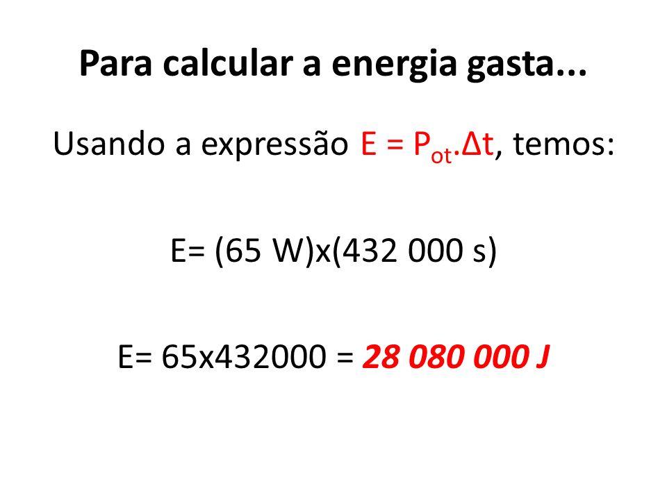 Para calcular a energia gasta... Usando a expressão E = P ot.Δt, temos: E= (65 W)x(432 000 s) E= 65x432000 = 28 080 000 J