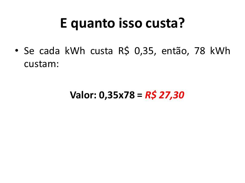 E quanto isso custa? Se cada kWh custa R$ 0,35, então, 78 kWh custam: Valor: 0,35x78 = R$ 27,30