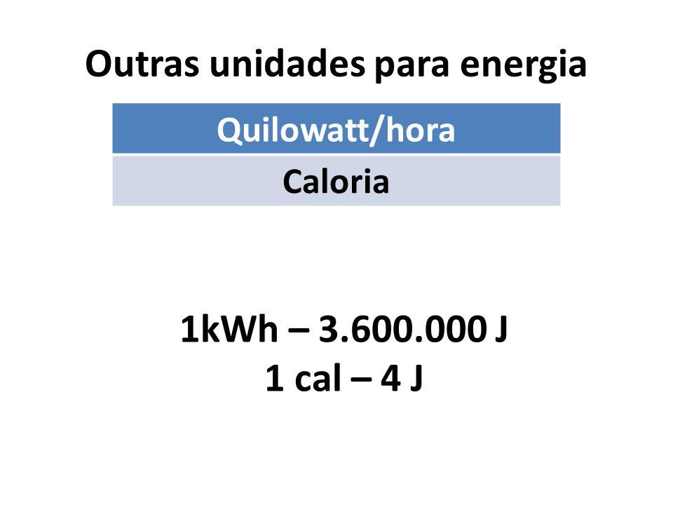 Outras unidades para energia Quilowatt/hora Caloria 1kWh – 3.600.000 J 1 cal – 4 J