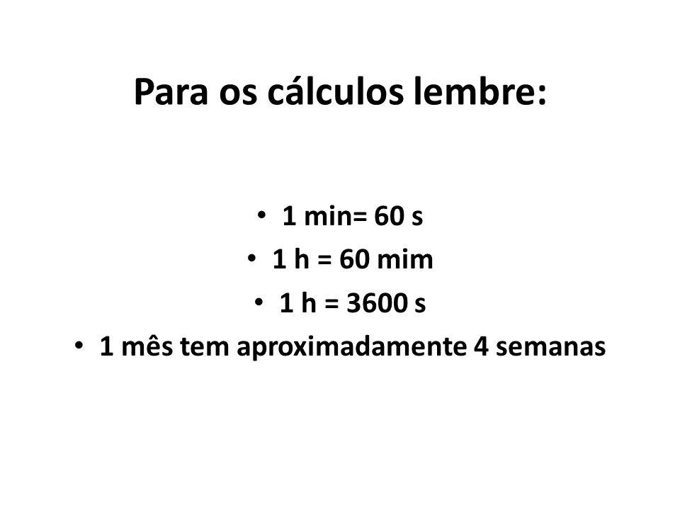 Para os cálculos lembre: 1 min= 60 s 1 h = 60 mim 1 h = 3600 s 1 mês tem aproximadamente 4 semanas