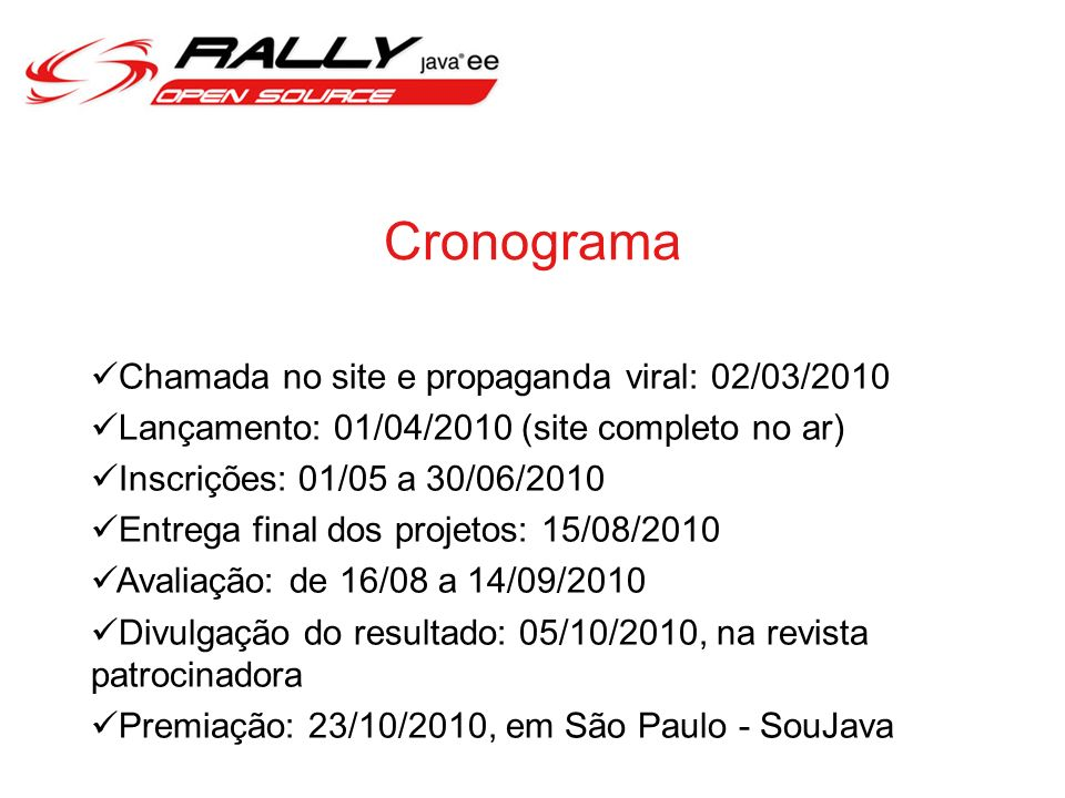 Cronograma Chamada no site e propaganda viral: 02/03/2010 Lançamento: 01/04/2010 (site completo no ar) Inscrições: 01/05 a 30/06/2010 Entrega final dos projetos: 15/08/2010 Avaliação: de 16/08 a 14/09/2010 Divulgação do resultado: 05/10/2010, na revista patrocinadora Premiação: 23/10/2010, em São Paulo - SouJava