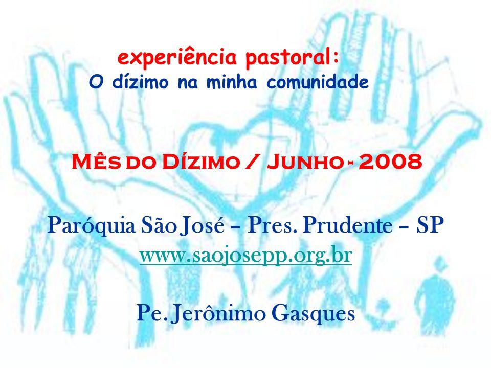experiência pastoral: O dízimo na minha comunidade Mês do Dízimo / Junho - 2008 Paróquia São José – Pres. Prudente – SP www.saojosepp.org.br Pe. Jerôn