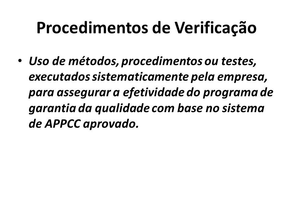 Procedimentos de Verificação Uso de métodos, procedimentos ou testes, executados sistematicamente pela empresa, para assegurar a efetividade do programa de garantia da qualidade com base no sistema de APPCC aprovado.