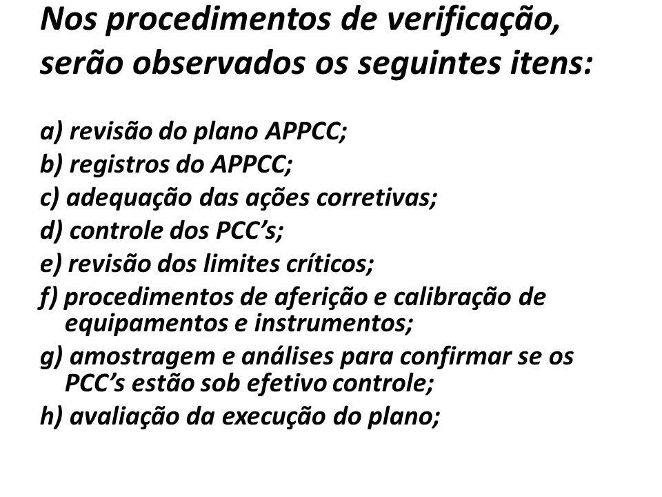 Nos procedimentos de verificação, serão observados os seguintes itens: a) revisão do plano APPCC; b) registros do APPCC; c) adequação das ações corretivas; d) controle dos PCCs; e) revisão dos limites críticos; f) procedimentos de aferição e calibração de equipamentos e instrumentos; g) amostragem e análises para confirmar se os PCCs estão sob efetivo controle; h) avaliação da execução do plano;