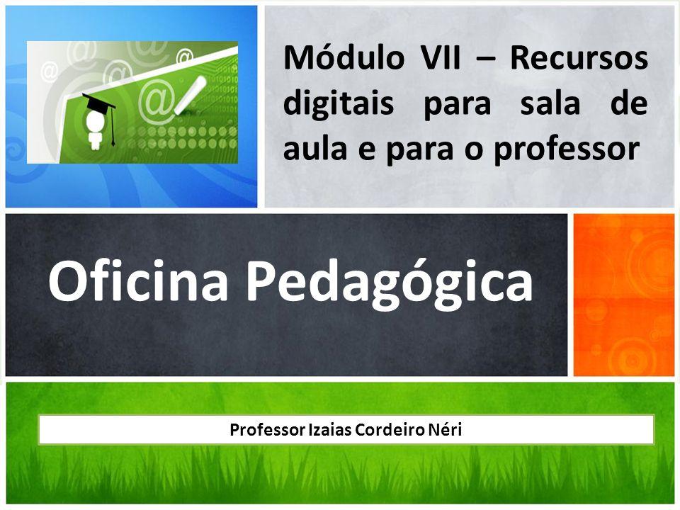 Oficina Pedagógica Módulo VII – Recursos digitais para sala de aula e para o professor Professor Izaias Cordeiro Néri
