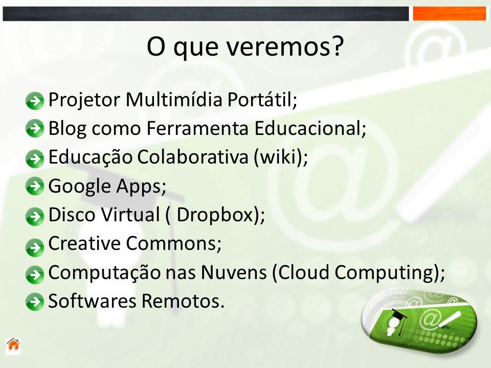 O que veremos? Projetor Multimídia Portátil; Blog como Ferramenta Educacional; Educação Colaborativa (wiki); Google Apps; Disco Virtual ( Dropbox); Cr