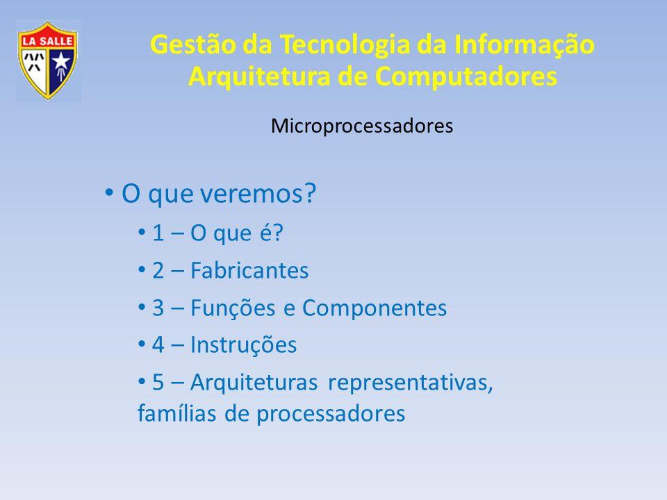 Microprocessadores O que veremos? 1 – O que é? 2 – Fabricantes 3 – Funções e Componentes 4 – Instruções 5 – Arquiteturas representativas, famílias de