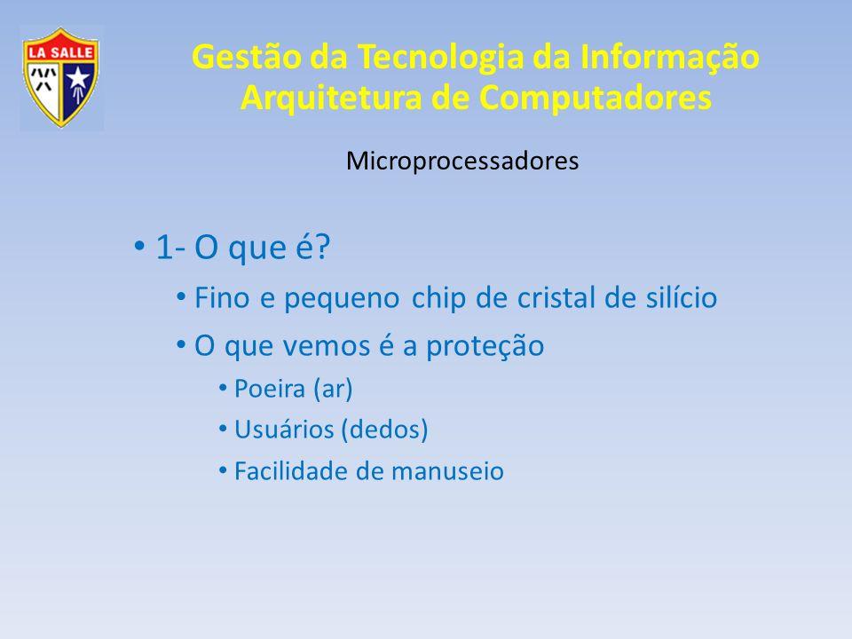 Gestão da Tecnologia da Informação Arquitetura de Computadores Microprocessadores 1- O que é? Fino e pequeno chip de cristal de silício O que vemos é