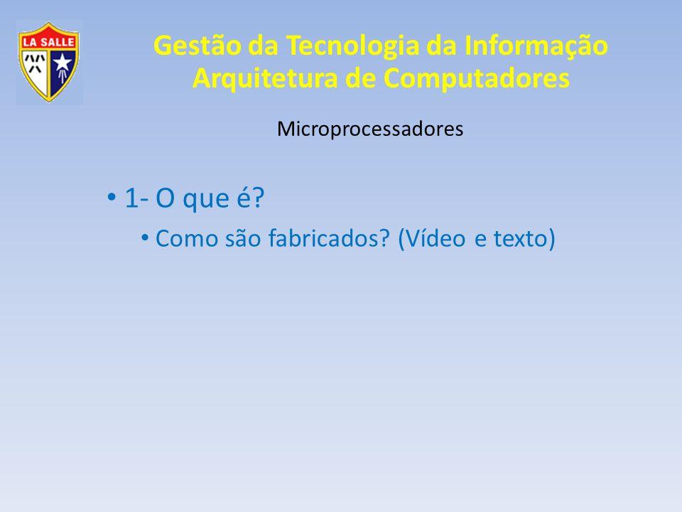 Gestão da Tecnologia da Informação Arquitetura de Computadores Microprocessadores 1- O que é? Como são fabricados? (Vídeo e texto)