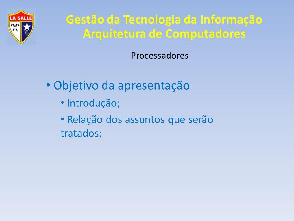 Gestão da Tecnologia da Informação Arquitetura de Computadores Processadores Objetivo da apresentação Introdução; Relação dos assuntos que serão trata