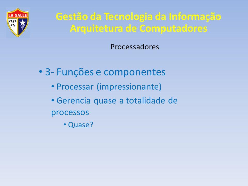 Gestão da Tecnologia da Informação Arquitetura de Computadores Processadores 3- Funções e componentes Processar (impressionante) Gerencia quase a tota