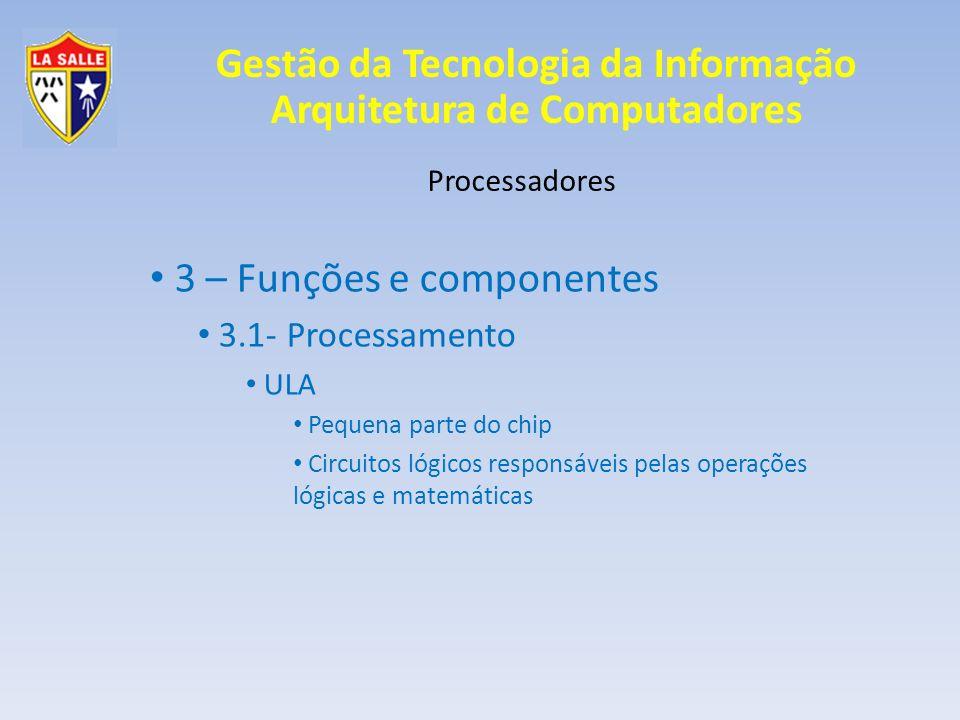 Processadores 3 – Funções e componentes 3.1- Processamento ULA Pequena parte do chip Circuitos lógicos responsáveis pelas operações lógicas e matemáti