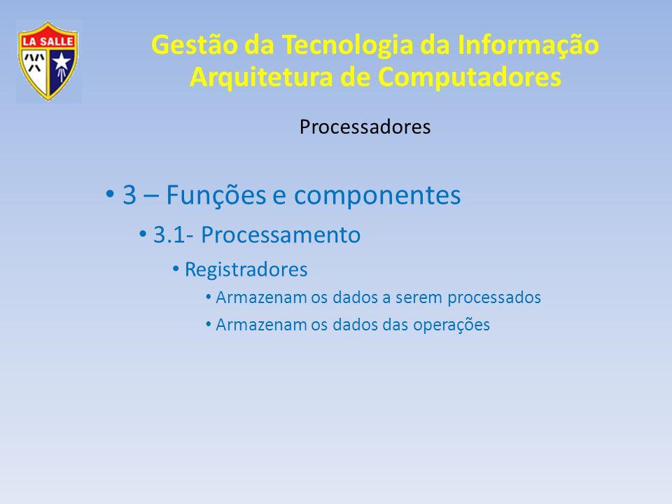 Gestão da Tecnologia da Informação Arquitetura de Computadores Processadores 3 – Funções e componentes 3.1- Processamento Registradores Armazenam os d