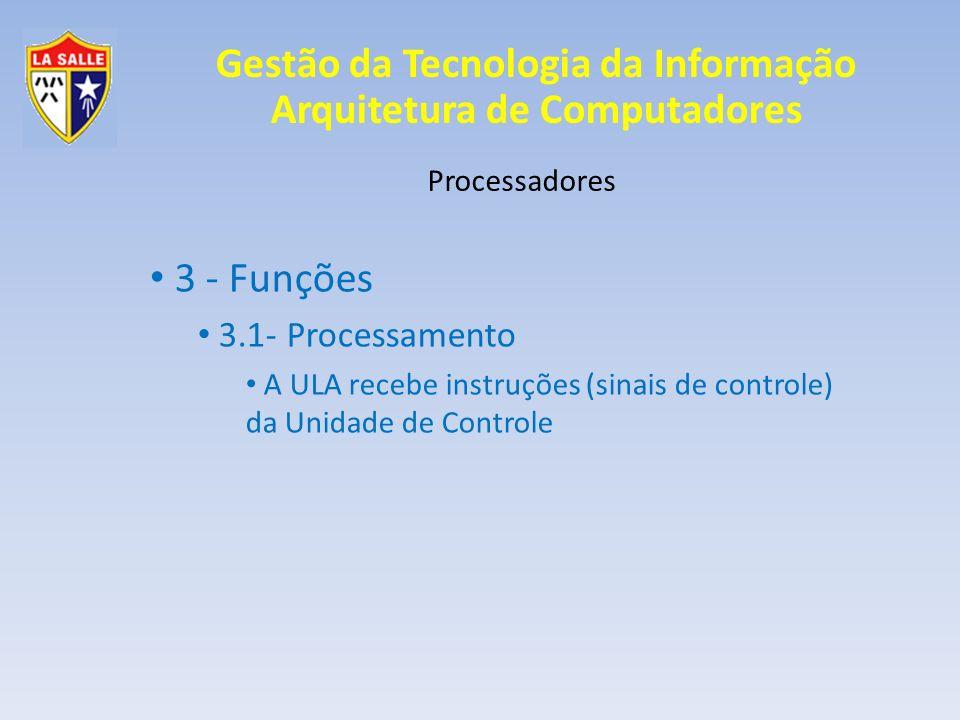 Gestão da Tecnologia da Informação Arquitetura de Computadores Processadores 3 - Funções 3.1- Processamento A ULA recebe instruções (sinais de control