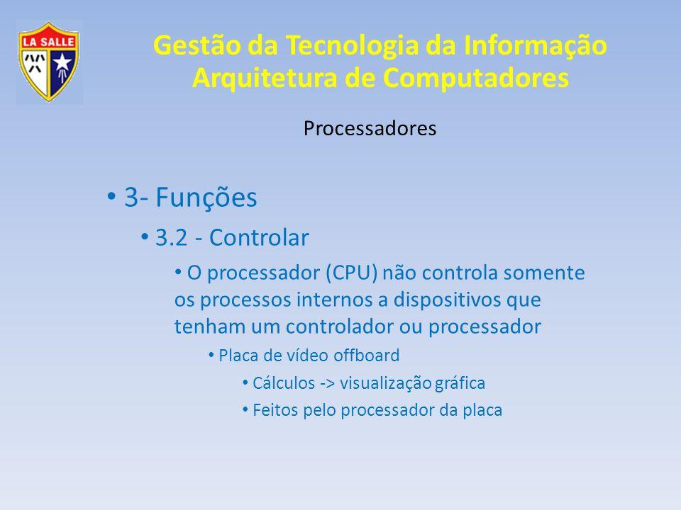 Gestão da Tecnologia da Informação Arquitetura de Computadores Processadores 3- Funções 3.2 - Controlar O processador (CPU) não controla somente os pr