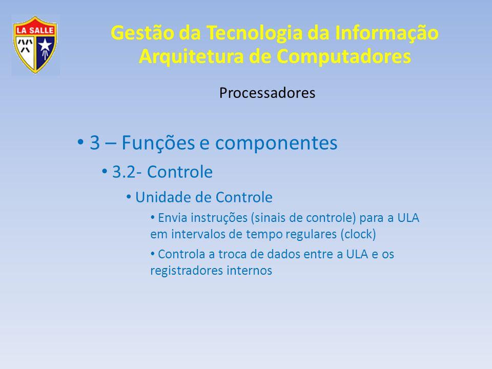 Gestão da Tecnologia da Informação Arquitetura de Computadores Processadores 3 – Funções e componentes 3.2- Controle Unidade de Controle Envia instruç