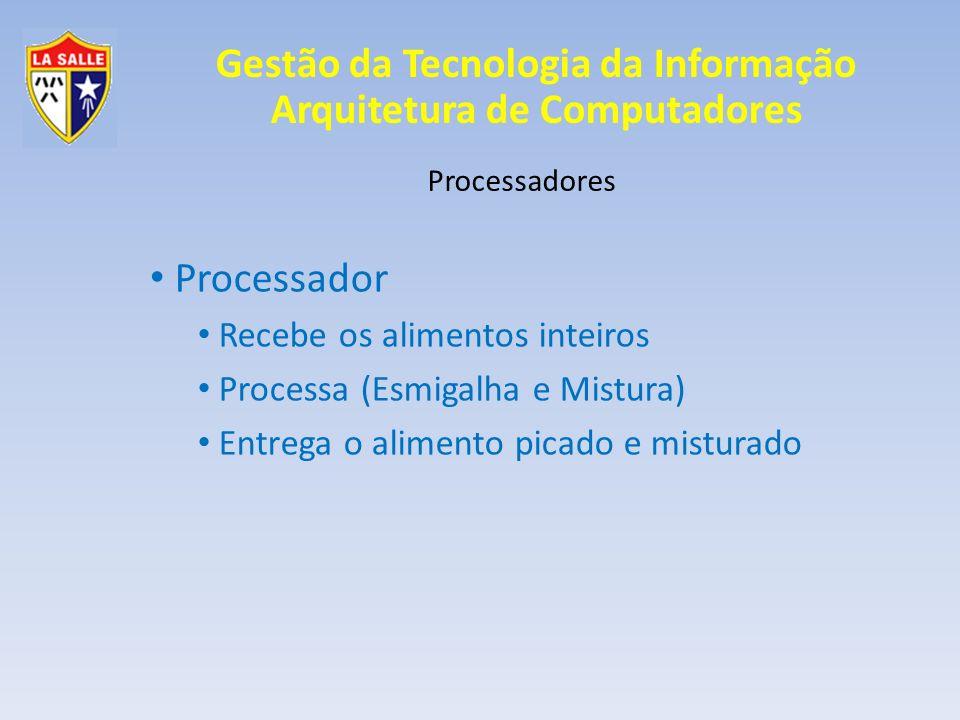 Gestão da Tecnologia da Informação Arquitetura de Computadores Processadores Processador Recebe os alimentos inteiros Processa (Esmigalha e Mistura) E