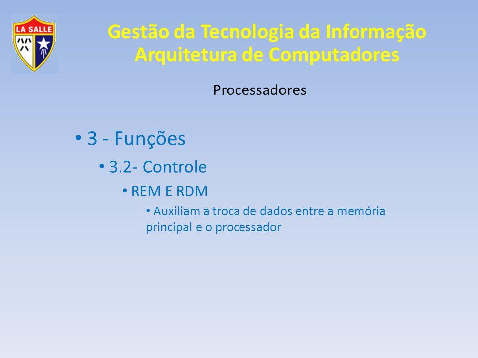 Gestão da Tecnologia da Informação Arquitetura de Computadores Processadores 3 - Funções 3.2- Controle REM E RDM Auxiliam a troca de dados entre a mem