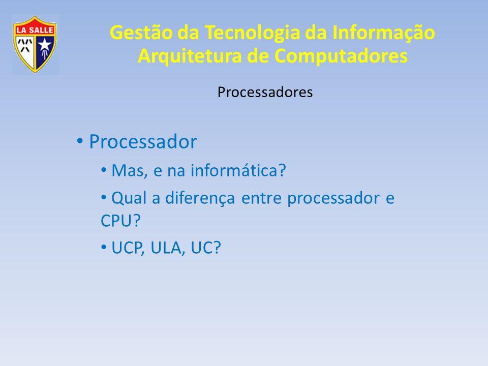 Gestão da Tecnologia da Informação Arquitetura de Computadores Processadores CPU – Unidade central de processamento (UCP) O gabinete contém a CPU e Não é a CPU CPU = Processador + Memória Principal Atualmente todas as funções estão dentro do microprocessador, o que faz com que: CPU = Microprocessador; CPU = Processador;