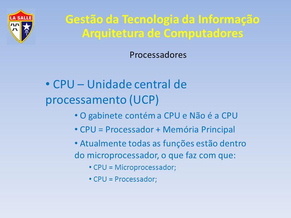 Gestão da Tecnologia da Informação Arquitetura de Computadores Processadores CPU – Unidade central de processamento (UCP) O gabinete contém a CPU e Nã