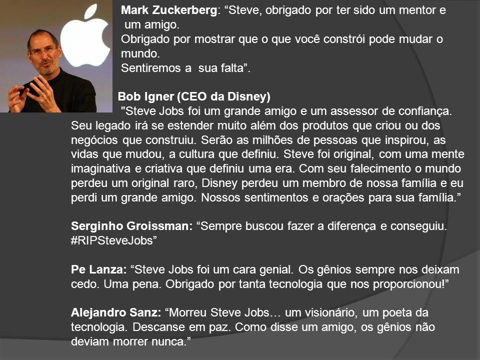 Mark Zuckerberg: Steve, obrigado por ter sido um mentor e um amigo. Obrigado por mostrar que o que você constrói pode mudar o mundo. Sentiremos a sua