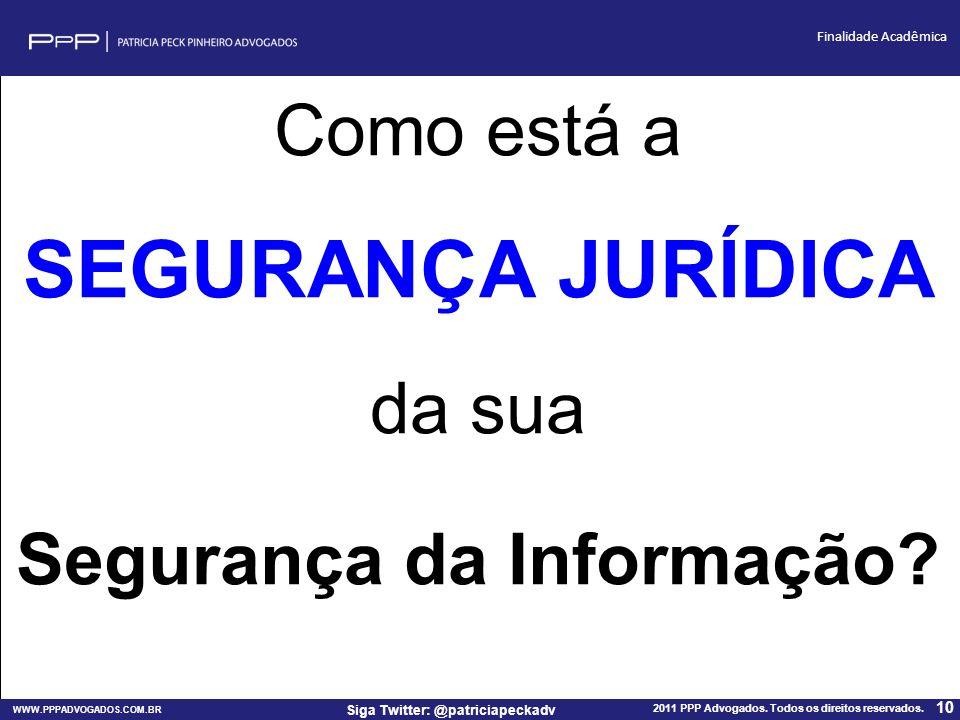 WWW.PPPADVOGADOS.COM.BR 2011 PPP Advogados. Todos os direitos reservados. 10 Siga Twitter: @patriciapeckadv Finalidade Acadêmica Como está a SEGURANÇA
